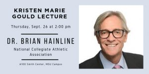 Image portrays details about the Kristen Marie Gould lecture, which will be on Thurs., Sept. 26 at 2:00 p.m. The featured speaker is Dr. Brian Hainline of the National Collegiate Athletic Association. The event will take place at A100 Smith Center on MSU's campus. Image also portrays headshot of Dr. Hainline.